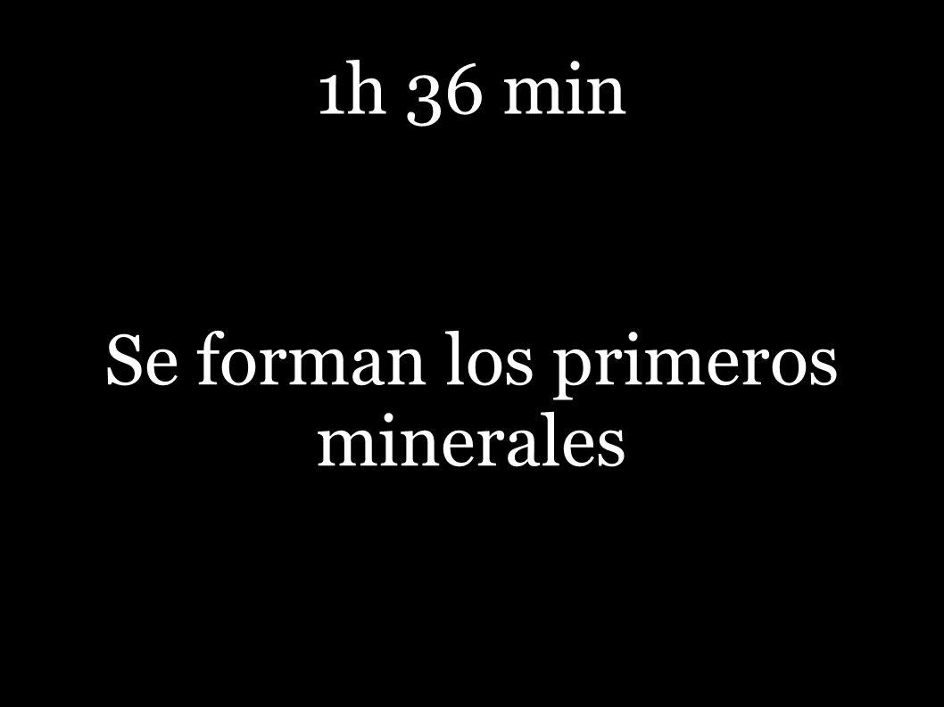 1h 36 min Se forman los primeros minerales