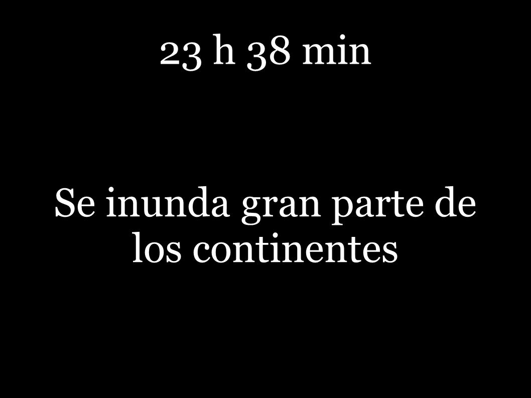 23 h 38 min Se inunda gran parte de los continentes