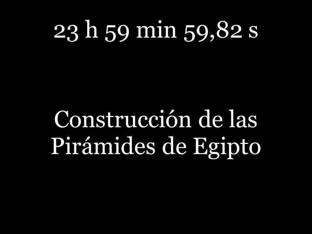 23 h 59 min 59,82 s Construcción de las Pirámides de Egipto