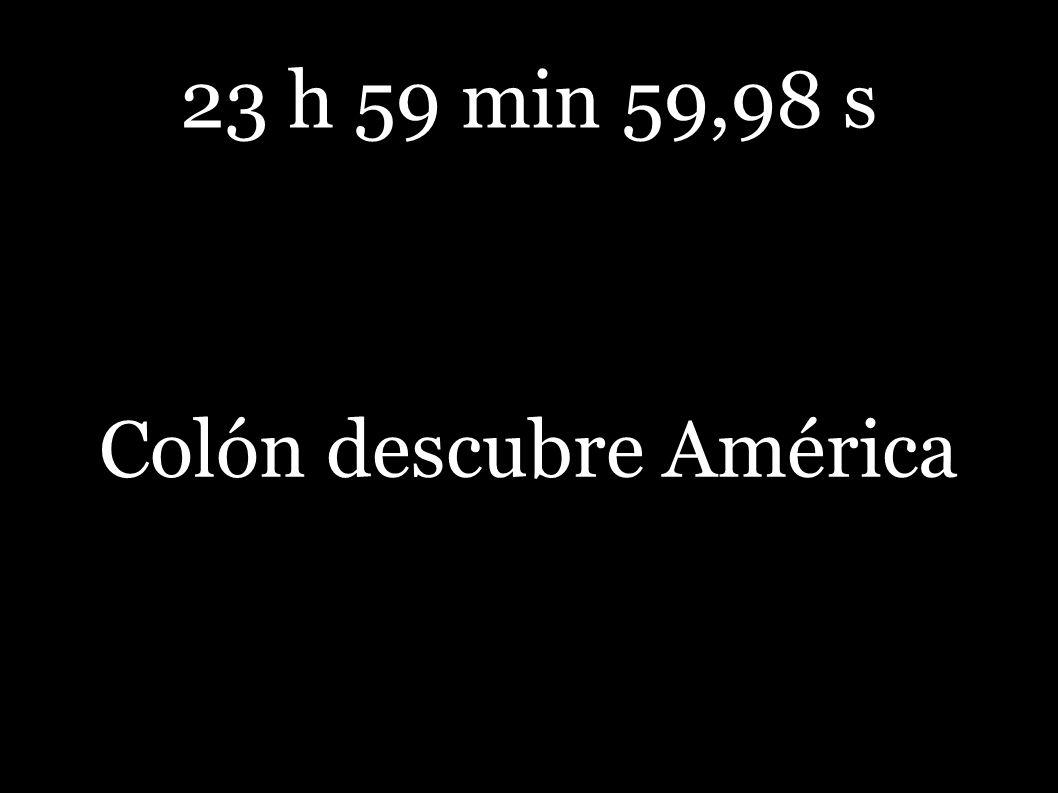 23 h 59 min 59,98 s Colón descubre América
