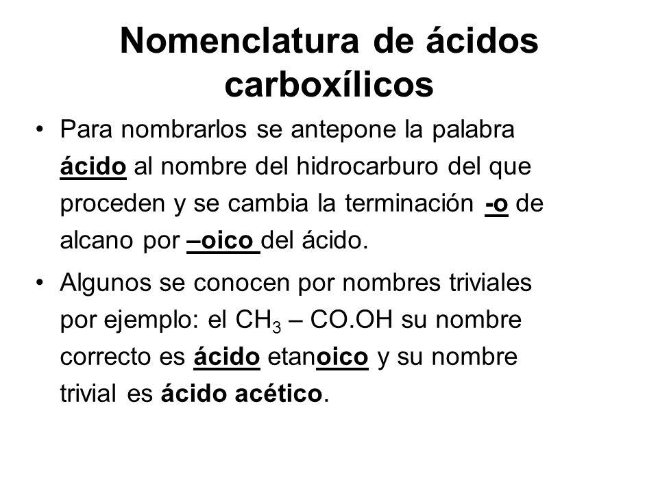 Nomenclatura de ácidos carboxílicos Para nombrarlos se antepone la palabra ácido al nombre del hidrocarburo del que proceden y se cambia la terminació