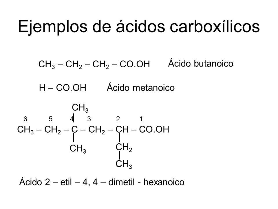 Ejemplos de ácidos carboxílicos CH 3 – CH 2 – CH 2 – CO.OH Ácido butanoico H – CO.OHÁcido metanoico CH 3 – CH 2 – C – CH 2 – CH – CO.OH CH 2 CH 3 Ácid