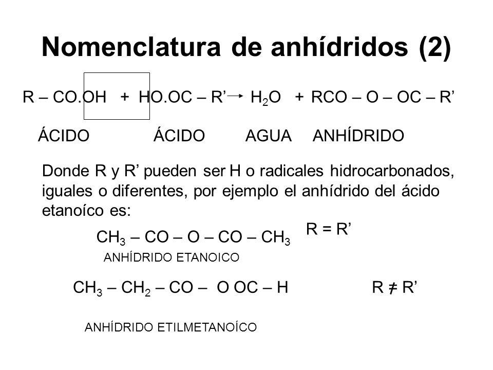 Nomenclatura de anhídridos (2) R – CO.OH + HO.OC – R H 2 O + RCO – O – OC – R ÁCIDO ÁCIDO AGUA ANHÍDRIDO Donde R y R pueden ser H o radicales hidrocar