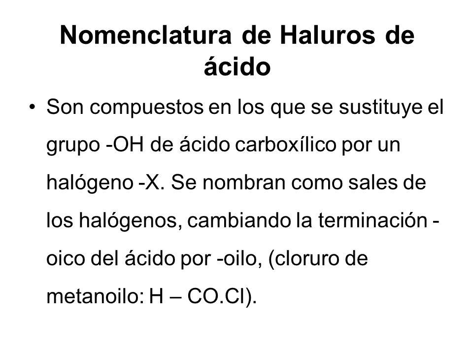Nomenclatura de Haluros de ácido Son compuestos en los que se sustituye el grupo -OH de ácido carboxílico por un halógeno -X. Se nombran como sales de