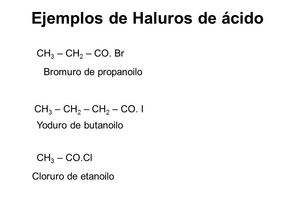 Ejemplos de Haluros de ácido CH 3 – CH 2 – CO. Br Bromuro de propanoilo CH 3 – CH 2 – CH 2 – CO. I Yoduro de butanoilo CH 3 – CO.Cl Cloruro de etanoil