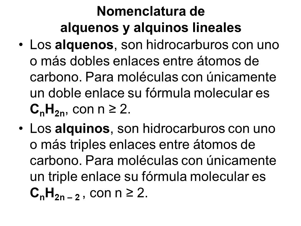 Nomenclatura de alquenos y alquinos lineales Los alquenos y alquinos, se nombran con los mismos prefijos de cantidad que los alcanos, cambiando la terminación -ano por -eno, para los alquenos (eteno, propeno, 1-buteno) y ano por ino para los alquinos (etino, 2- pentino, 3- hexino.