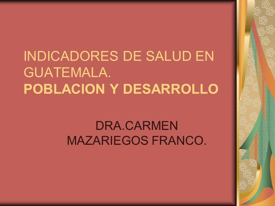 INDICADORES DE SALUD EN GUATEMALA. POBLACION Y DESARROLLO DRA.CARMEN MAZARIEGOS FRANCO.
