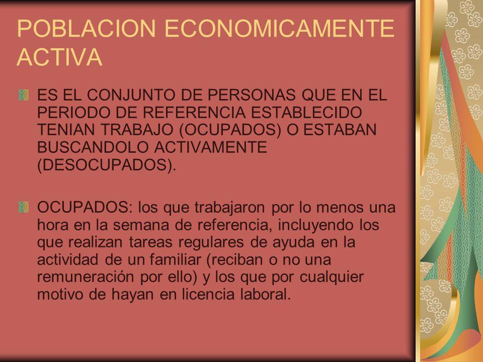 POBLACION ECONOMICAMENTE ACTIVA ES EL CONJUNTO DE PERSONAS QUE EN EL PERIODO DE REFERENCIA ESTABLECIDO TENIAN TRABAJO (OCUPADOS) O ESTABAN BUSCANDOLO