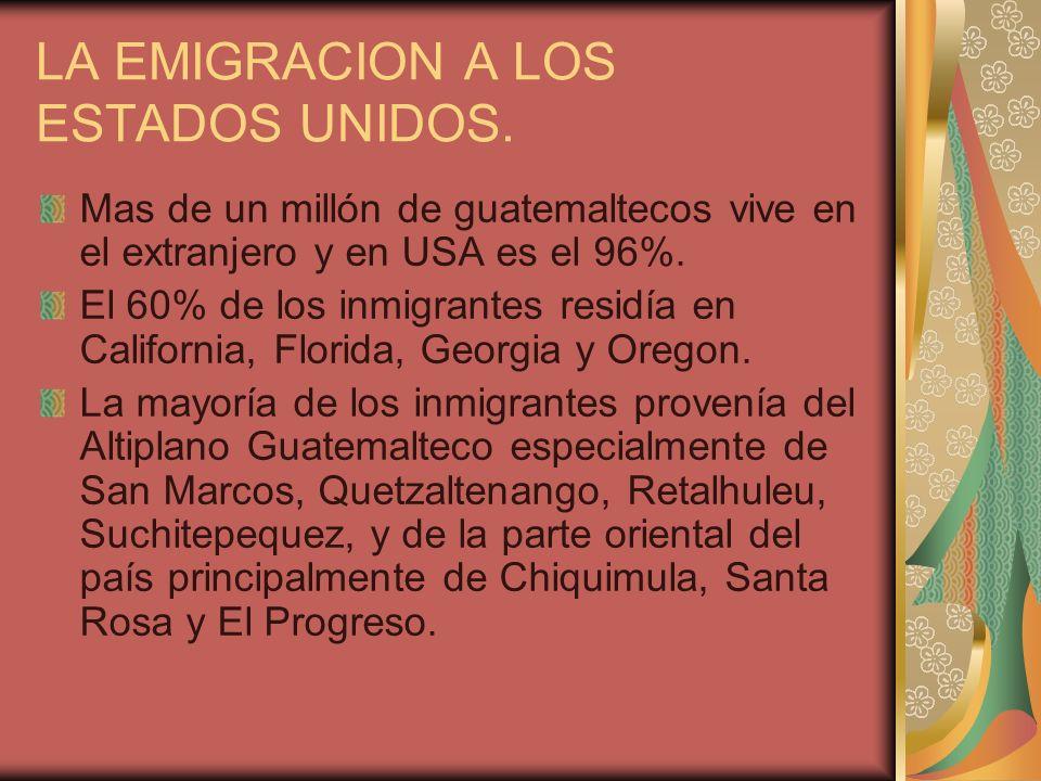 LA EMIGRACION A LOS ESTADOS UNIDOS. Mas de un millón de guatemaltecos vive en el extranjero y en USA es el 96%. El 60% de los inmigrantes residía en C