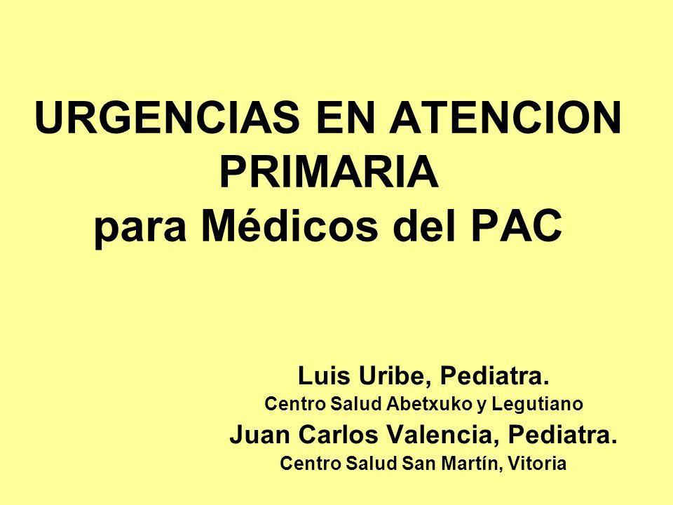 URGENCIAS EN ATENCION PRIMARIA para Médicos del PAC Luis Uribe, Pediatra. Centro Salud Abetxuko y Legutiano Juan Carlos Valencia, Pediatra. Centro Sal