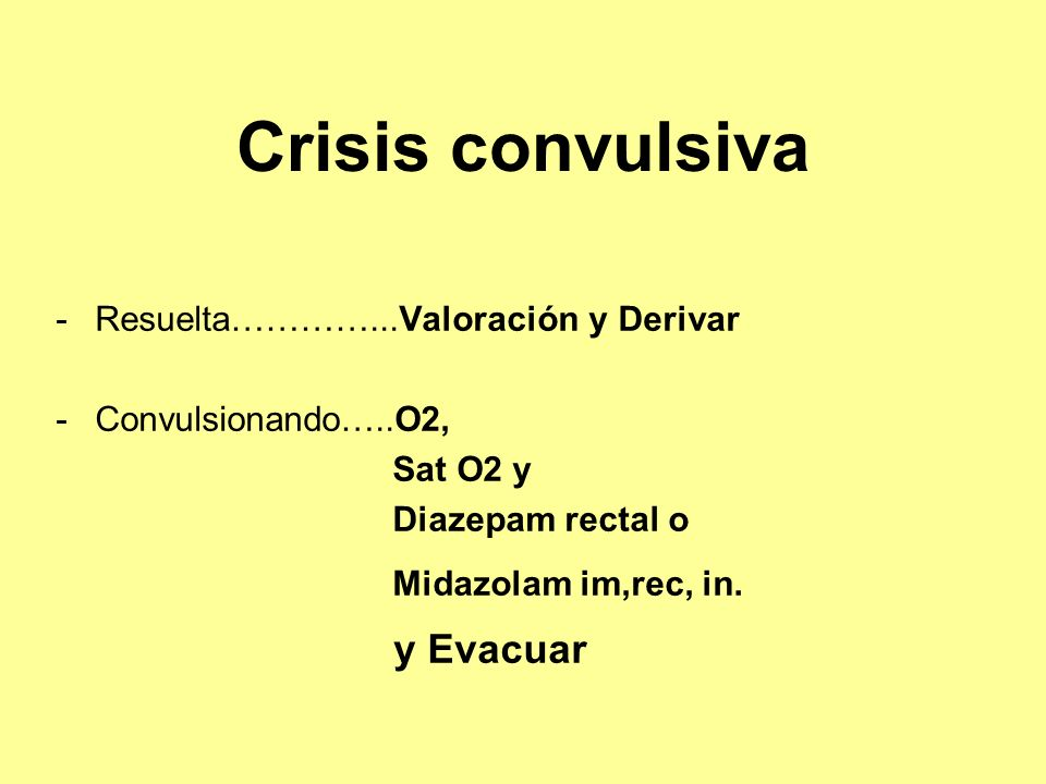 Crisis convulsiva -Resuelta…………...Valoración y Derivar -Convulsionando…..O2, Sat O2 y Diazepam rectal o Midazolam im,rec, in. y Evacuar