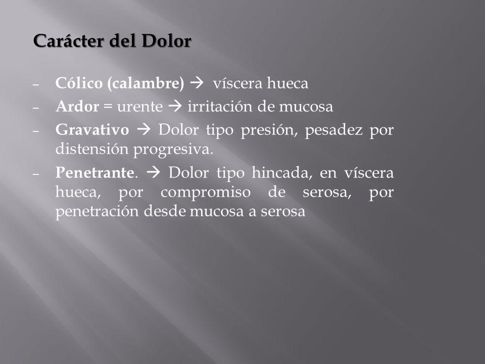 Carácter del Dolor – Cólico (calambre) víscera hueca – Ardor = urente irritación de mucosa – Gravativo Dolor tipo presión, pesadez por distensión prog