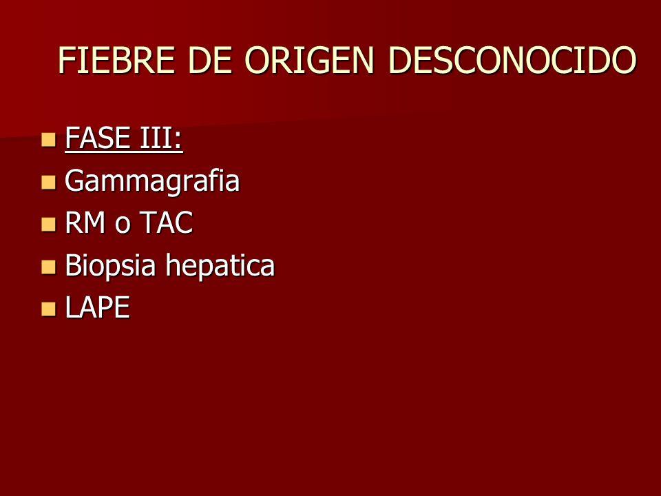 FIEBRE DE ORIGEN DESCONOCIDO FASE III: FASE III: Gammagrafia Gammagrafia RM o TAC RM o TAC Biopsia hepatica Biopsia hepatica LAPE LAPE