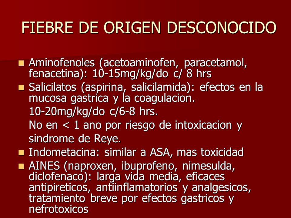 FIEBRE DE ORIGEN DESCONOCIDO Aminofenoles (acetoaminofen, paracetamol, fenacetina): 10-15mg/kg/do c/ 8 hrs Aminofenoles (acetoaminofen, paracetamol, f