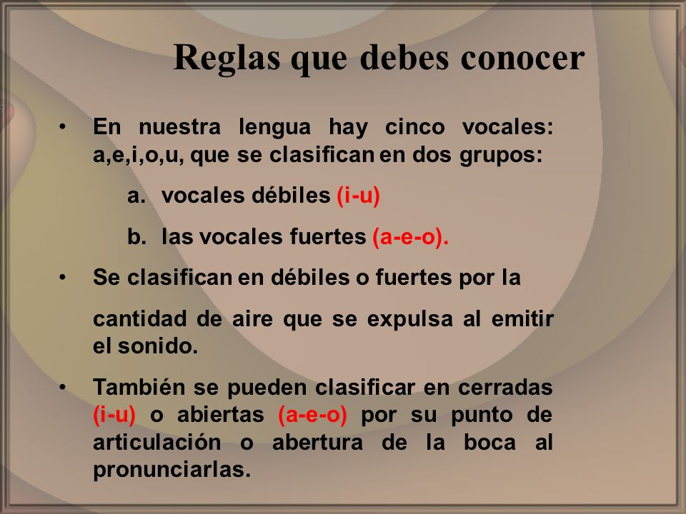 En nuestra lengua hay cinco vocales: a,e,i,o,u, que se clasifican en dos grupos: a.vocales débiles (i-u) b.las vocales fuertes (a-e-o). Se clasifican