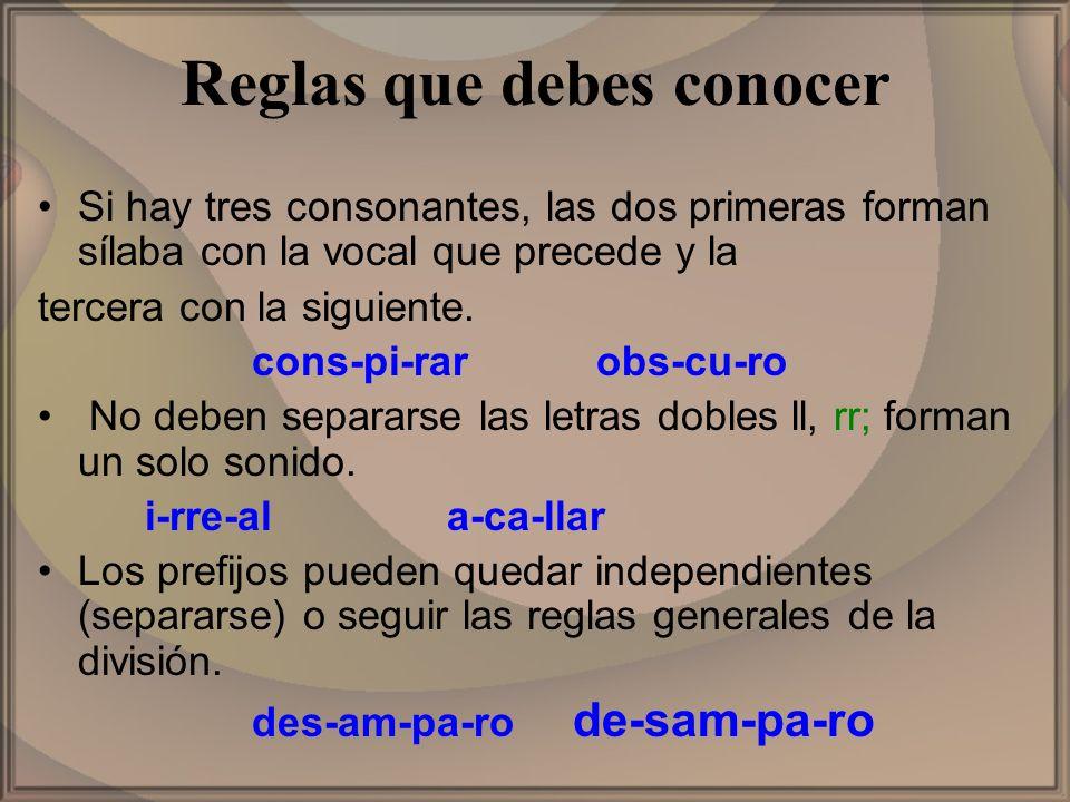 Reglas que debes conocer Si hay tres consonantes, las dos primeras forman sílaba con la vocal que precede y la tercera con la siguiente. cons-pi-rar o