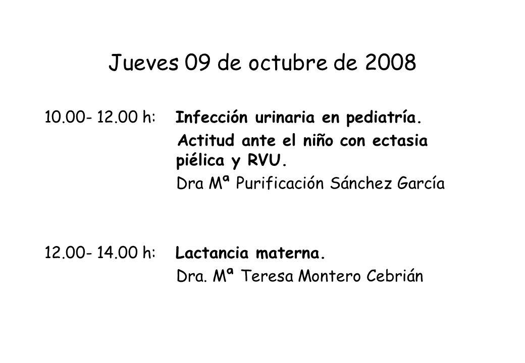 Jueves 09 de octubre de 2008 10.00- 12.00 h: Infección urinaria en pediatría. Actitud ante el niño con ectasia piélica y RVU. Dra Mª Purificación Sánc