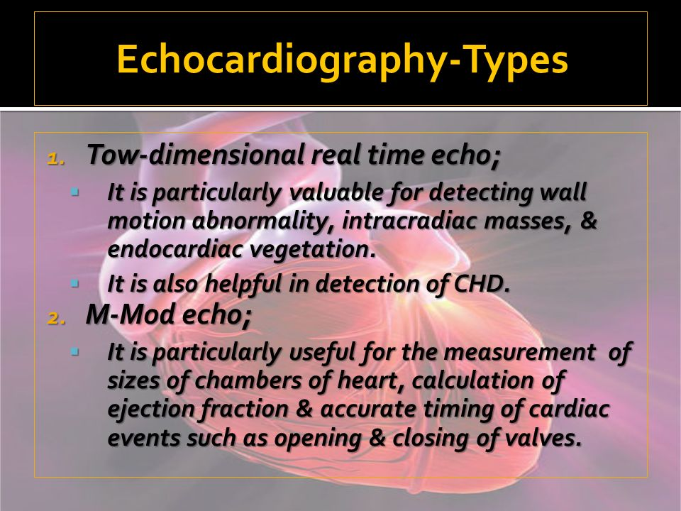 Echocardiography-Types 1. Tow-dimensional real time echo; It is particularly valuable for detecting wall motion abnormality, intracradiac masses, & en