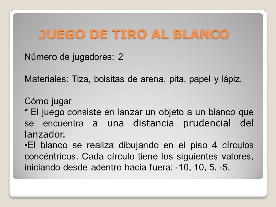 JUEGO DE TIRO AL BLANCO Número de jugadores: 2 Materiales: Tiza, bolsitas de arena, pita, papel y lápiz. Cómo jugar * El juego consiste en lanzar un o