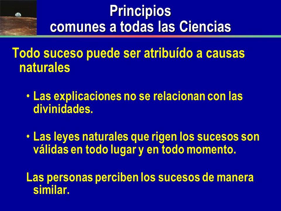 Principios comunes a todas las Ciencias Todo suceso puede ser atribuído a causas naturales Las explicaciones no se relacionan con las divinidades. Las