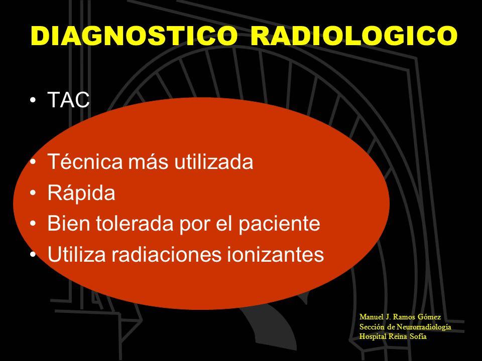 Manuel J. Ramos Gómez Sección de Neurorradiología Hospital Reina Sofía DIAGNOSTICO RADIOLOGICO TAC Técnica más utilizada Rápida Bien tolerada por el p