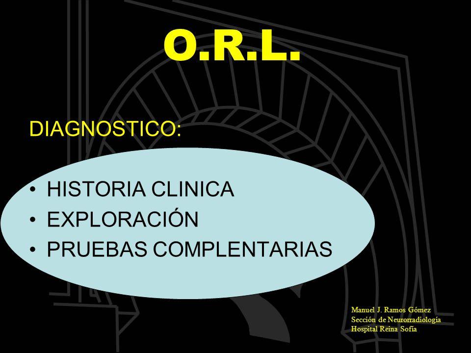 Manuel J. Ramos Gómez Sección de Neurorradiología Hospital Reina Sofía O.R.L. DIAGNOSTICO: HISTORIA CLINICA EXPLORACIÓN PRUEBAS COMPLENTARIAS
