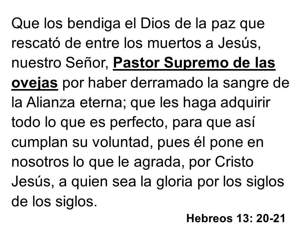 Hebreos 13: 20-21 Que los bendiga el Dios de la paz que rescató de entre los muertos a Jesús, nuestro Señor, Pastor Supremo de las ovejas por haber de