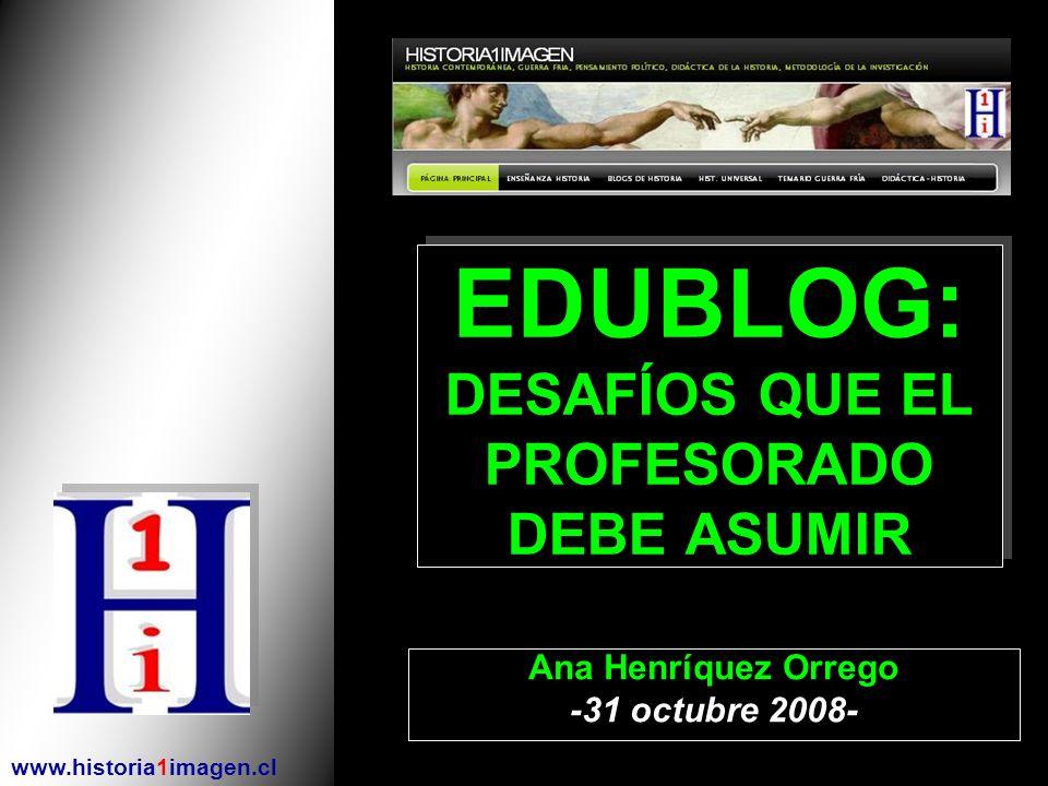 EDUBLOG: DESAFÍOS QUE EL PROFESORADO DEBE ASUMIR Ana Henríquez Orrego -31 octubre 2008- www.historia1imagen.cl
