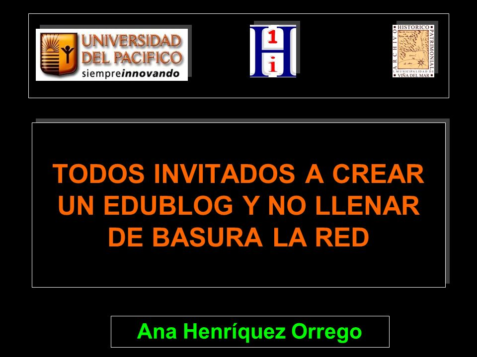 TODOS INVITADOS A CREAR UN EDUBLOG Y NO LLENAR DE BASURA LA RED Ana Henríquez Orrego
