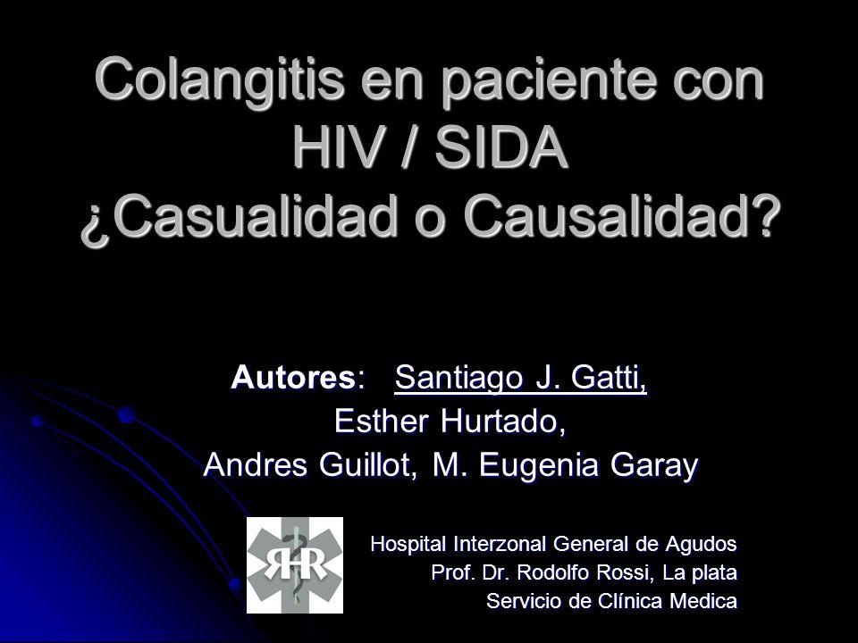Colangitis en paciente con HIV / SIDA ¿Casualidad o Causalidad? Autores: Santiago J. Gatti, Esther Hurtado, Esther Hurtado, Andres Guillot, M. Eugenia
