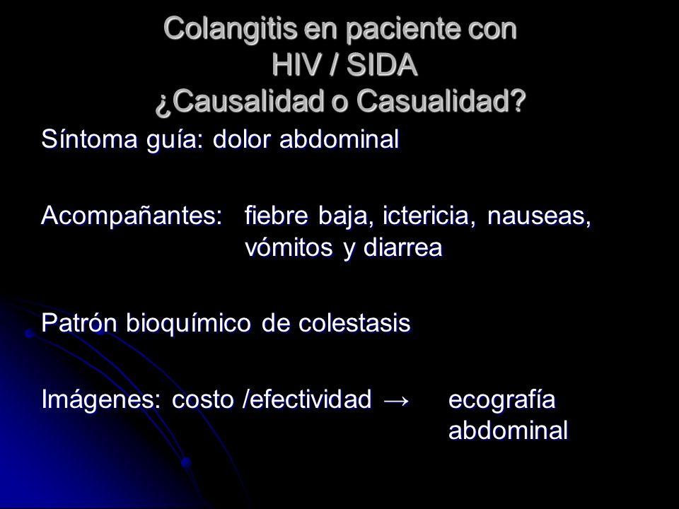 Colangitis en paciente con HIV / SIDA ¿Causalidad o Casualidad? Síntoma guía: dolor abdominal Acompañantes: fiebre baja, ictericia, nauseas, vómitos y