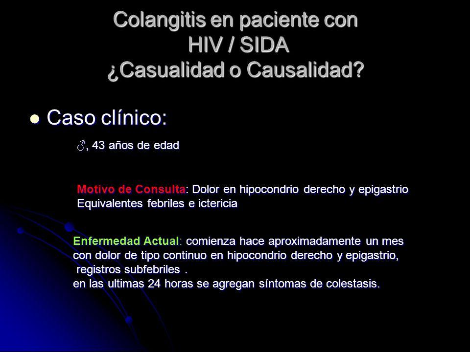 Colangitis en paciente con HIV / SIDA ¿Casualidad o Causalidad? Caso clínico: Caso clínico:, 43 años de edad Motivo de Consulta: Dolor en hipocondrio