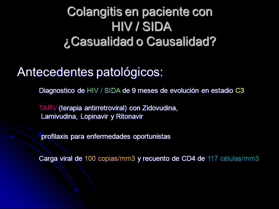 Colangitis en paciente con HIV / SIDA ¿Casualidad o Causalidad? Antecedentes patológicos: Diagnostico de HIV / SIDA de 9 meses de evolución en estadio