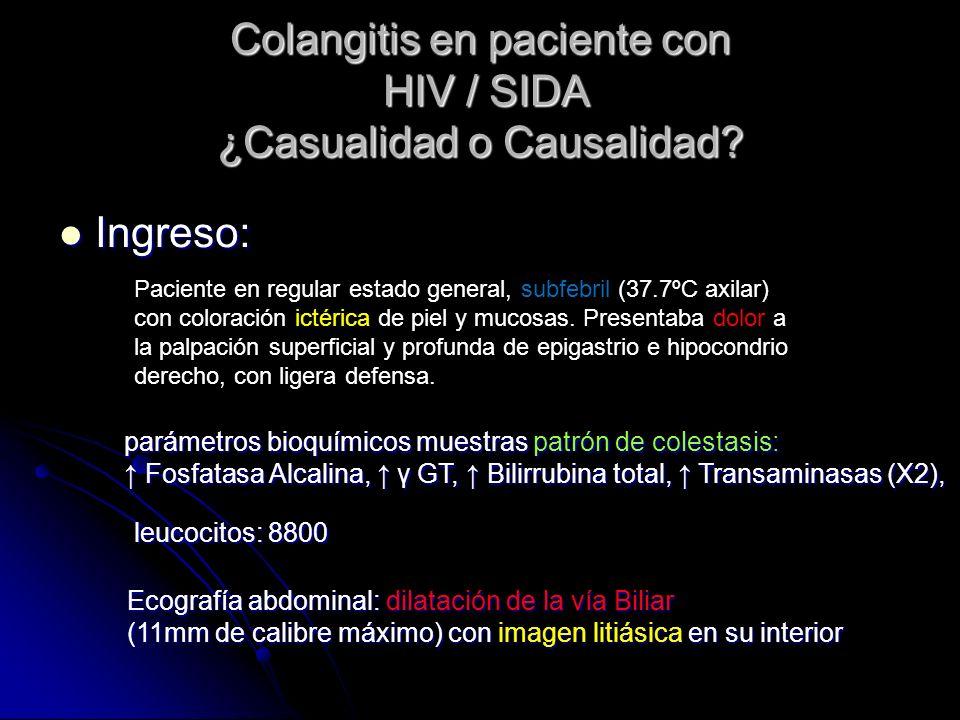 Colangitis en paciente con HIV / SIDA ¿Casualidad o Causalidad? Ingreso: Ingreso: parámetros bioquímicos muestras patrón de colestasis: Fosfatasa Alca