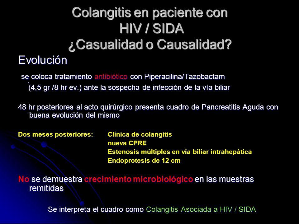 Colangitis en paciente con HIV / SIDA ¿Casualidad o Causalidad? Evolución se coloca tratamiento antibiótico con Piperacilina/Tazobactam se coloca trat
