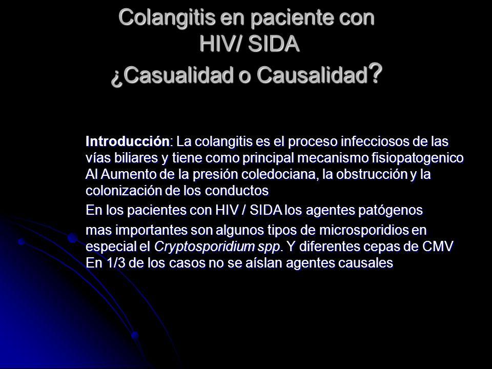 Colangitis en paciente con HIV/ SIDA ¿Casualidad o Causalidad ? Introducción: La colangitis es el proceso infecciosos de las vías biliares y tiene com