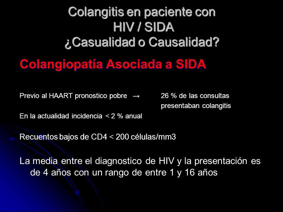 Colangitis en paciente con HIV / SIDA ¿Casualidad o Causalidad? Colangiopatía Asociada a SIDA Previo al HAART pronostico pobre 26 % de las consultas p