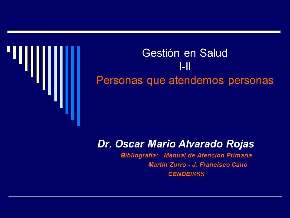 Gestión en Salud I-II Personas que atendemos personas Dr. Oscar Mario Alvarado Rojas Bibliografía: Manual de Atención Primaria Martín Zurro - J. Franc