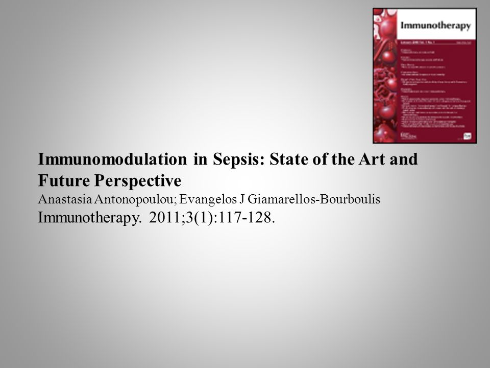 Immunomodulation in Sepsis: State of the Art and Future Perspective Anastasia Antonopoulou; Evangelos J Giamarellos-Bourboulis Immunotherapy. 2011;3(1