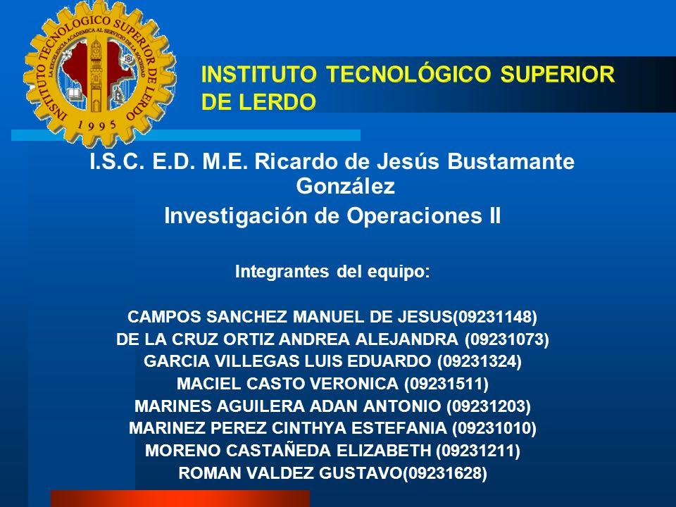 I.S.C. E.D. M.E. Ricardo de Jesús Bustamante González Investigación de Operaciones II Integrantes del equipo: CAMPOS SANCHEZ MANUEL DE JESUS(09231148)