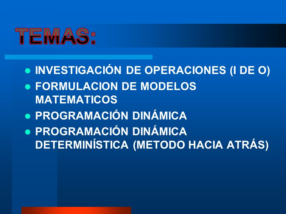 INVESTIGACIÓN DE OPERACIONES (I DE O) FORMULACION DE MODELOS MATEMATICOS PROGRAMACIÓN DINÁMICA PROGRAMACIÓN DINÁMICA DETERMINÍSTICA (METODO HACIA ATRÁ