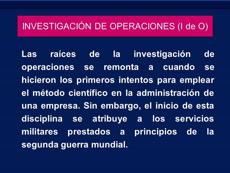 INVESTIGACIÓN DE OPERACIONES (I de O) Las raíces de la investigación de operaciones se remonta a cuando se hicieron los primeros intentos para emplear