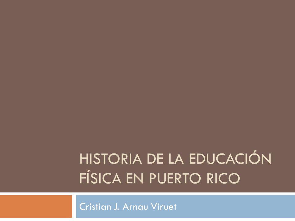 HISTORIA DE LA EDUCACIÓN FÍSICA EN PUERTO RICO Cristian J. Arnau Viruet
