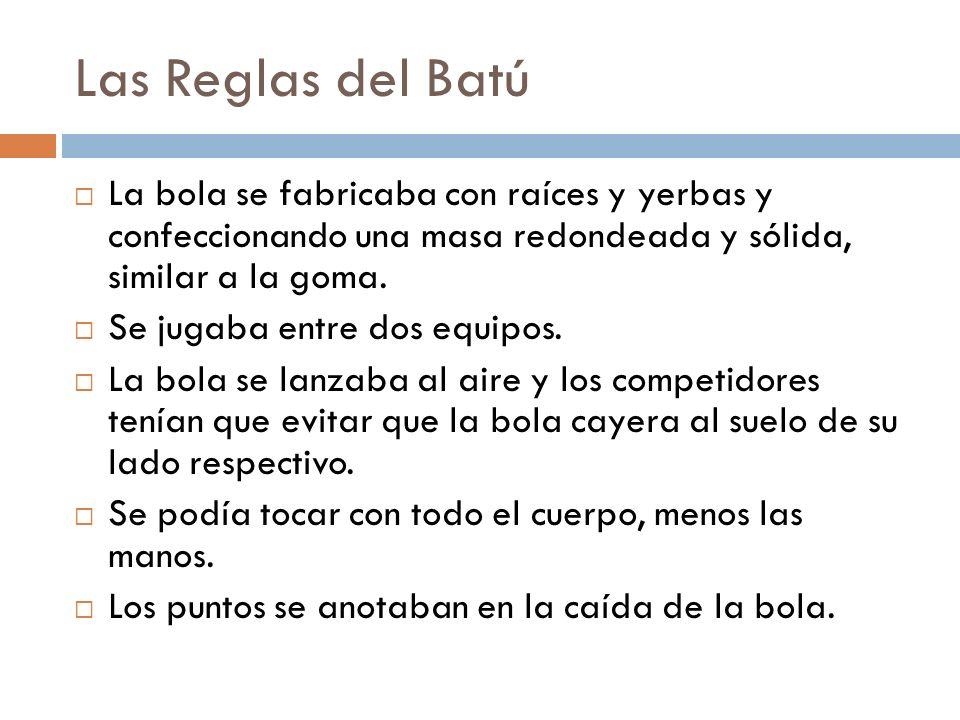 Las Reglas del Batú La bola se fabricaba con raíces y yerbas y confeccionando una masa redondeada y sólida, similar a la goma. Se jugaba entre dos equ