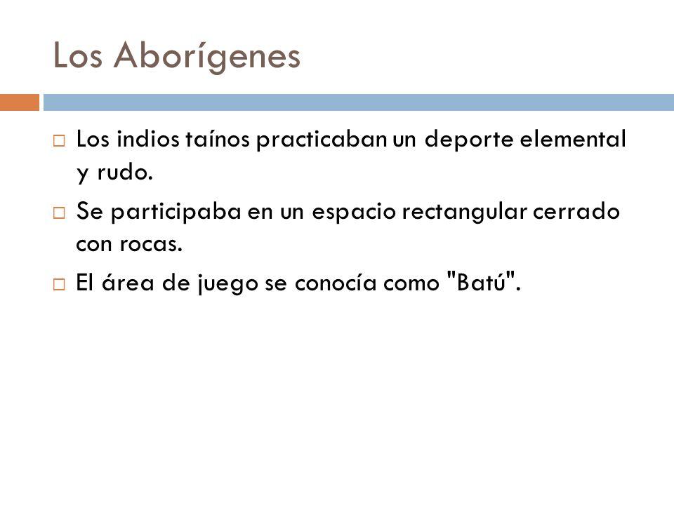 Los Aborígenes Los indios taínos practicaban un deporte elemental y rudo. Se participaba en un espacio rectangular cerrado con rocas. El área de juego
