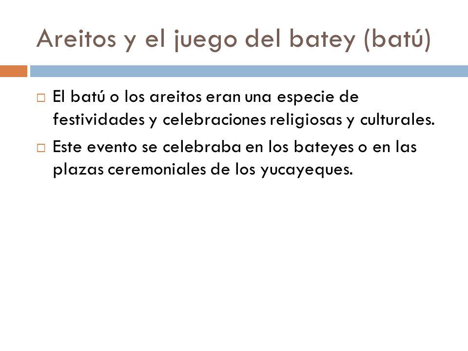 Areitos y el juego del batey (batú) El batú o los areitos eran una especie de festividades y celebraciones religiosas y culturales. Este evento se cel
