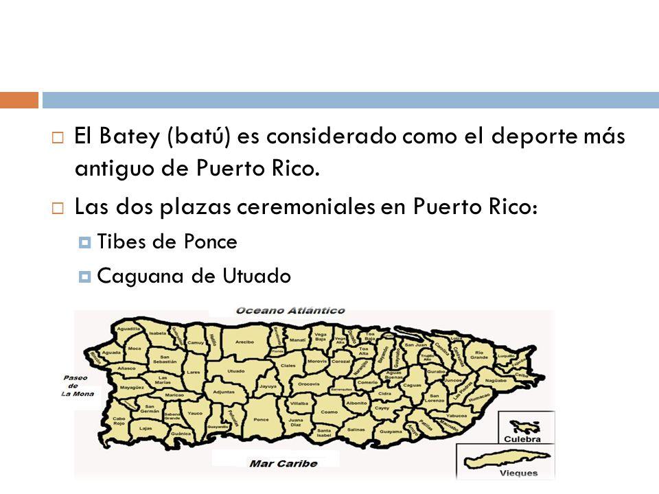 El Batey (batú) es considerado como el deporte más antiguo de Puerto Rico. Las dos plazas ceremoniales en Puerto Rico: Tibes de Ponce Caguana de Utuad