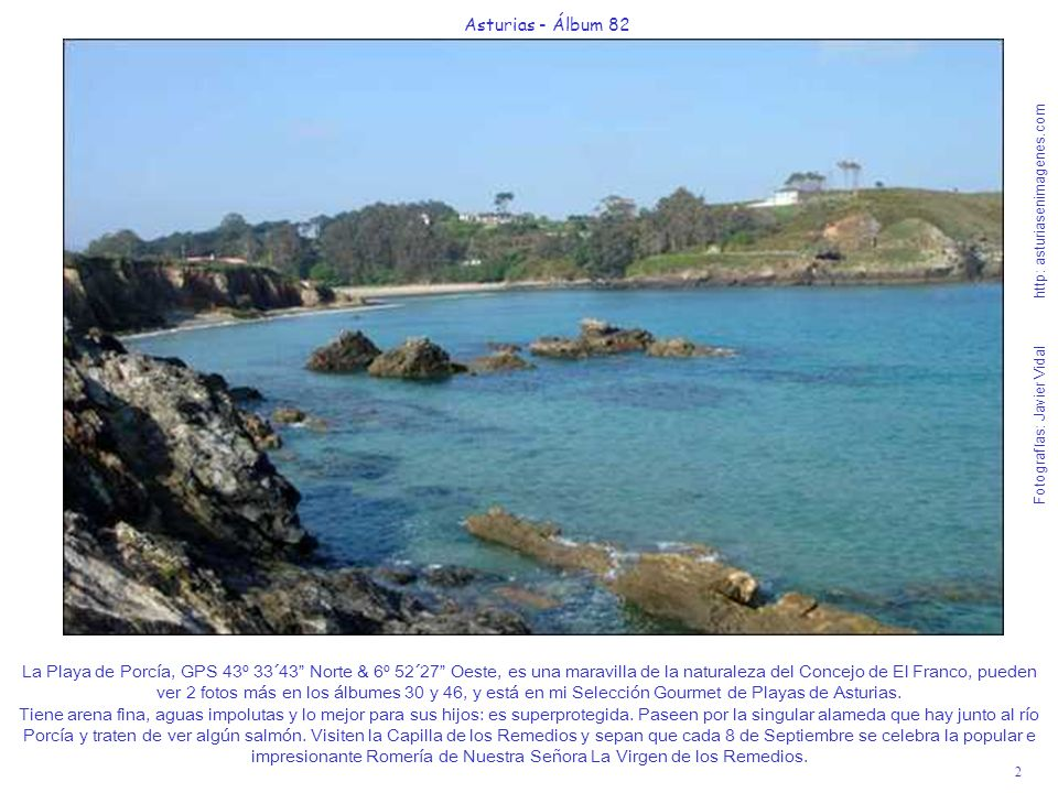 3 Asturias - Álbum 82 Fotografías: Javier Vidal http: asturiasenimagenes.com Esta idílica Playa de Porcía tiene un pequeño problema que es el parking escaso y que en pleamar queda muy poca arena para tomar el sol, pero en los prados colindantes, su verde alfombrado les facilitará el descanso.
