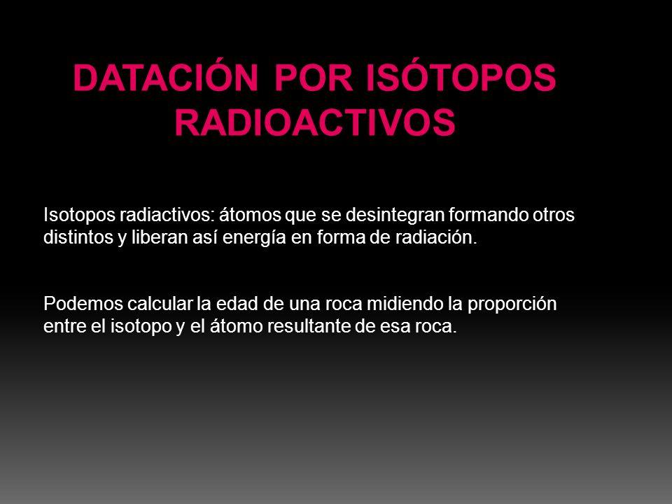 Isotopos radiactivos: átomos que se desintegran formando otros distintos y liberan así energía en forma de radiación. Podemos calcular la edad de una