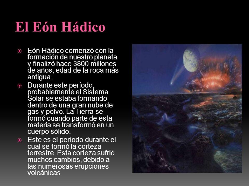 Eón Hádico comenzó con la formación de nuestro planeta y finalizó hace 3800 millones de años, edad de la roca más antigua. Durante este período, proba